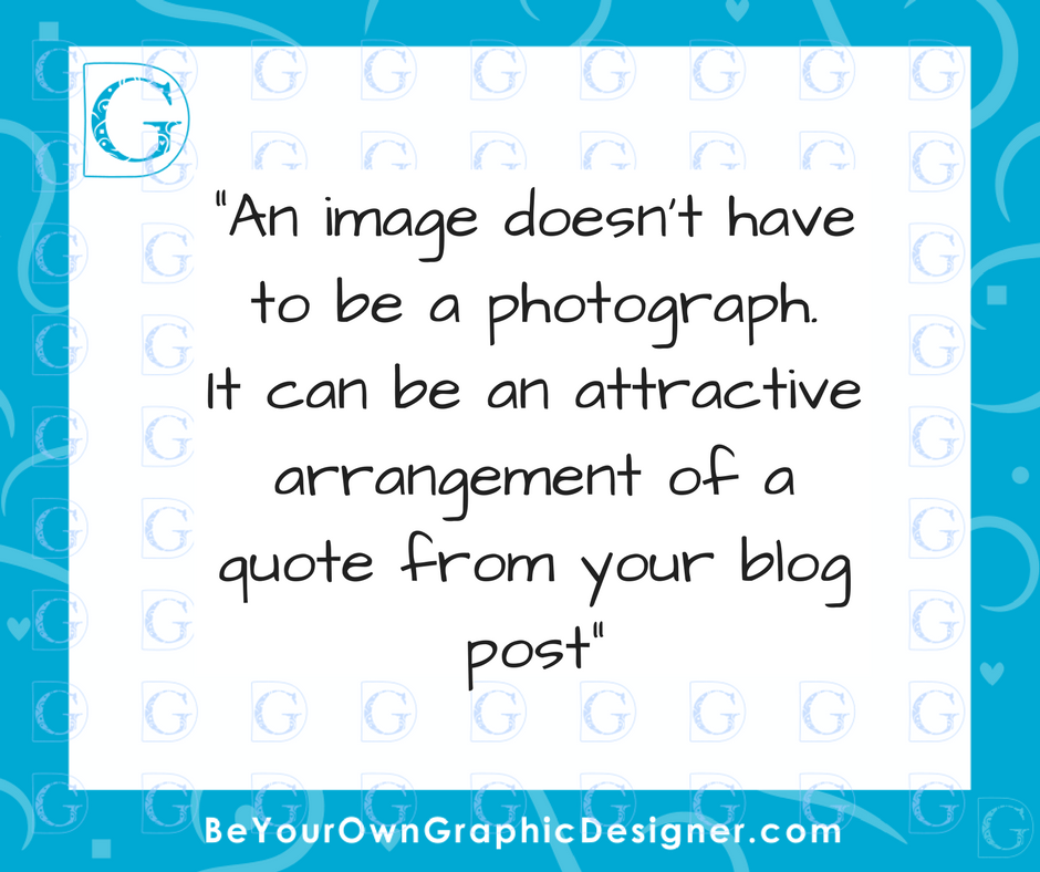 An image doesn't have to be a photograph. It can be an attractive arrangement of a quote from your blog post-