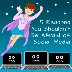 5 reasons why you shouldn't be afraid of social media