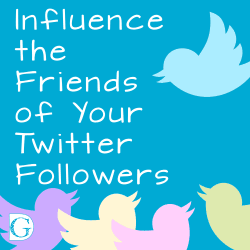 Influence the Friends of Your Twitter Followers
