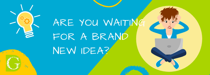 Are you waiting for a brand new idea?